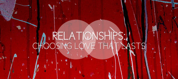 Relationships: Choosing Love that Lasts