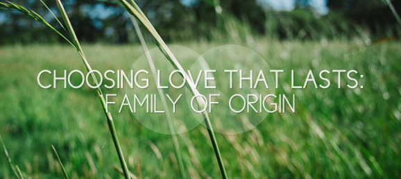 Choosing Love that Lasts: Family of Origin